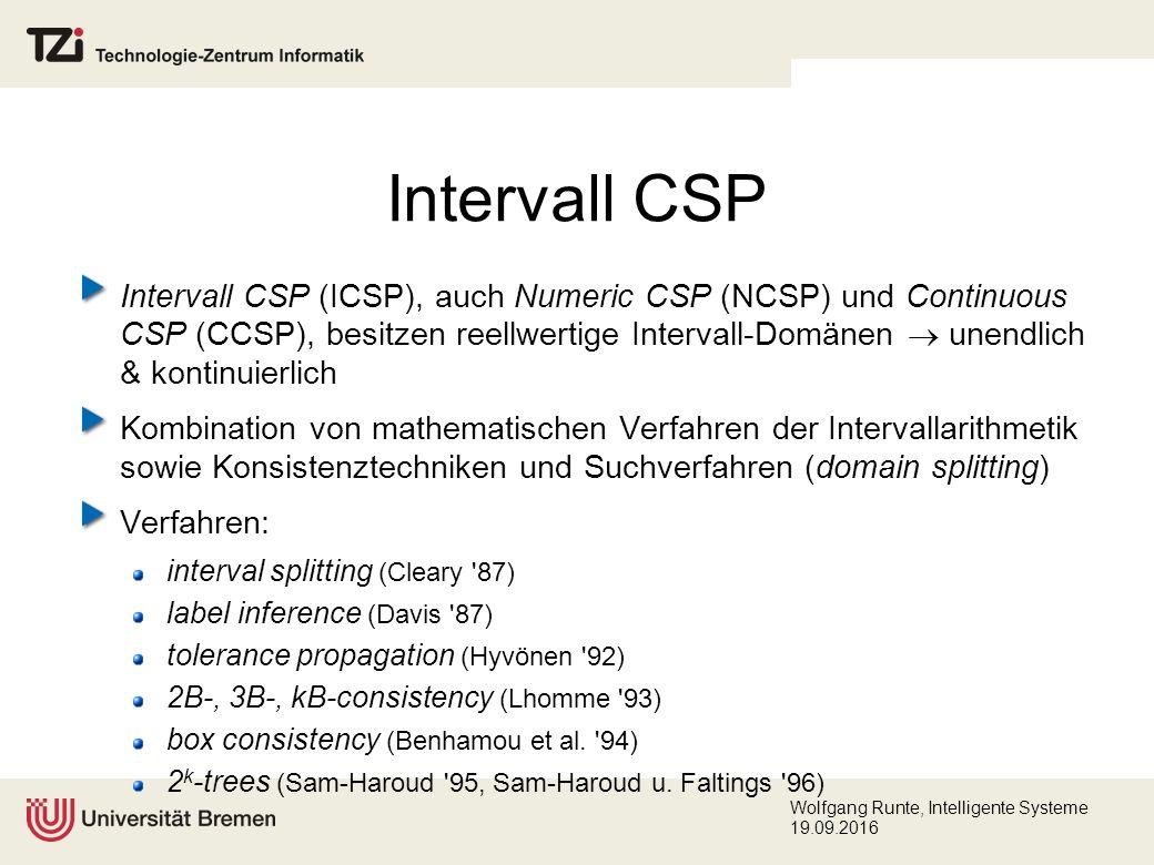 Wolfgang Runte, Intelligente Systeme 19.09.2016 Intervall CSP (ICSP), auch Numeric CSP (NCSP) und Continuous CSP (CCSP), besitzen reellwertige Intervall-Domänen  unendlich & kontinuierlich Kombination von mathematischen Verfahren der Intervallarithmetik sowie Konsistenztechniken und Suchverfahren (domain splitting) Verfahren: interval splitting (Cleary 87) label inference (Davis 87) tolerance propagation (Hyvönen 92) 2B-, 3B-, kB-consistency (Lhomme 93) box consistency (Benhamou et al.