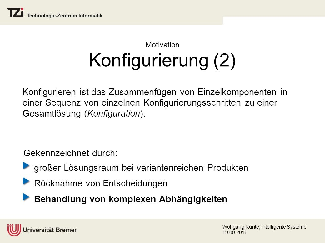 Wolfgang Runte, Intelligente Systeme 19.09.2016 EngCon: Architektur domänenunabhängiges, strukturbasiertes Konfigurierungswerkzeug Bildung von Inferenzen aufgrund der wissens- basierten (hybriden) Architektur des Systems inkrementeller, interaktiver Konfigurierungsverlauf, der zu einer Lösung führt (Tiefensuche) EngCon- Konfigurator Wissenbasis Konzeptuel- les Wissen Kontroll- wissen Constraint- Wissen GUI Constraint- Solver
