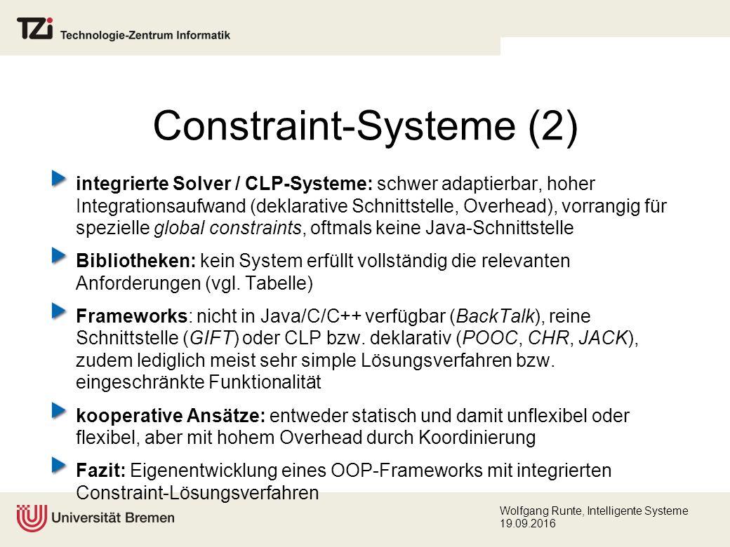 Wolfgang Runte, Intelligente Systeme 19.09.2016 Constraint-Systeme (2) integrierte Solver / CLP-Systeme: schwer adaptierbar, hoher Integrationsaufwand (deklarative Schnittstelle, Overhead), vorrangig für spezielle global constraints, oftmals keine Java-Schnittstelle Bibliotheken: kein System erfüllt vollständig die relevanten Anforderungen (vgl.