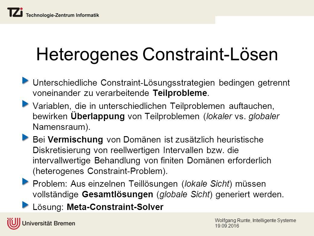 Wolfgang Runte, Intelligente Systeme 19.09.2016 Heterogenes Constraint-Lösen Unterschiedliche Constraint-Lösungsstrategien bedingen getrennt voneinander zu verarbeitende Teilprobleme.