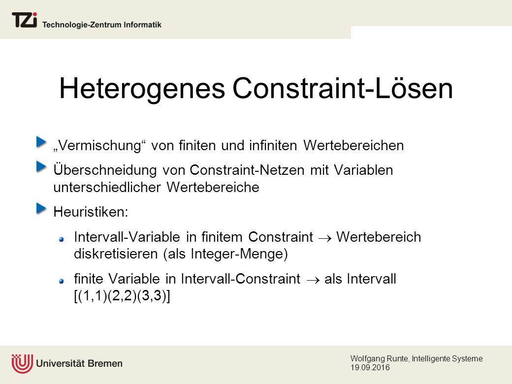 """Wolfgang Runte, Intelligente Systeme 19.09.2016 Heterogenes Constraint-Lösen """"Vermischung von finiten und infiniten Wertebereichen Überschneidung von Constraint-Netzen mit Variablen unterschiedlicher Wertebereiche Heuristiken: Intervall-Variable in finitem Constraint  Wertebereich diskretisieren (als Integer-Menge) finite Variable in Intervall-Constraint  als Intervall [(1,1)(2,2)(3,3)]"""