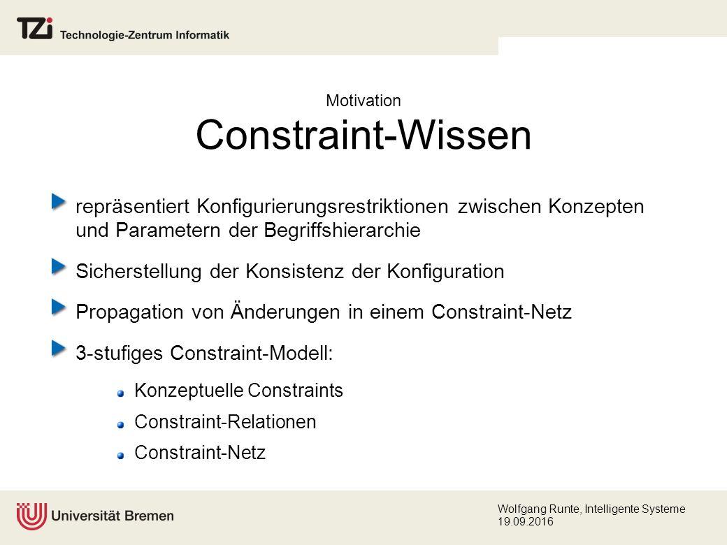 Wolfgang Runte, Intelligente Systeme 19.09.2016 Motivation Constraint-Wissen repräsentiert Konfigurierungsrestriktionen zwischen Konzepten und Parametern der Begriffshierarchie Sicherstellung der Konsistenz der Konfiguration Propagation von Änderungen in einem Constraint-Netz 3-stufiges Constraint-Modell: Konzeptuelle Constraints Constraint-Relationen Constraint-Netz