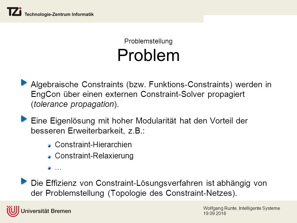 Wolfgang Runte, Intelligente Systeme 19.09.2016 Constraint-Systeme (1) Integrierte Constraint-Solver: Prolog II CLP(R) CHIP Prolog III BNR Prolog SICStus Prolog CAL, GDCC CLP(Intervals): CLP(BNR), Interlog, CIAL, Prolog IV, ECLiPSe, DecLIC, CLIP, Newton, Numerica CLP(FD), GNU Prolog Bibliotheken: Cassowary ILOG Solver / ILOG JSolver UniCalc ALIAS RealPaver C-Lib, Java Constraint Library (JCL) Declarative Java (DJ) Koalog Constrraint Solver (KCS) J.CP IASover Frameworks: BackTalk GIFT POOC Constraint Handling Rules (CHR) Java Constraint Kit (JACK)