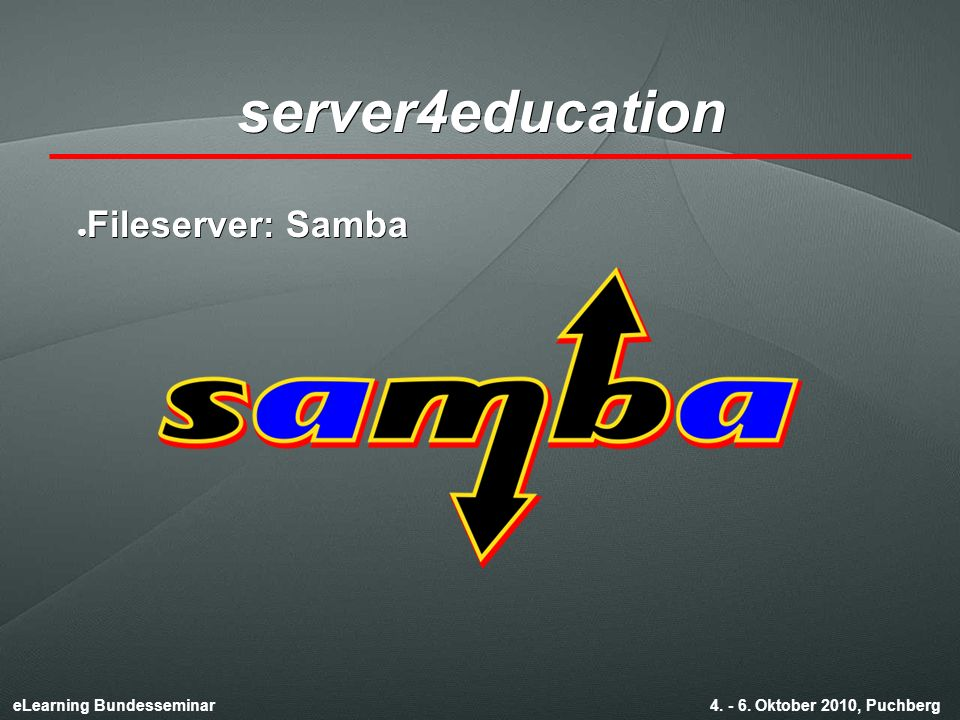 eLearning Bundesseminar 4. - 6. Oktober 2010, Puchberg server4education ● Fileserver: Samba