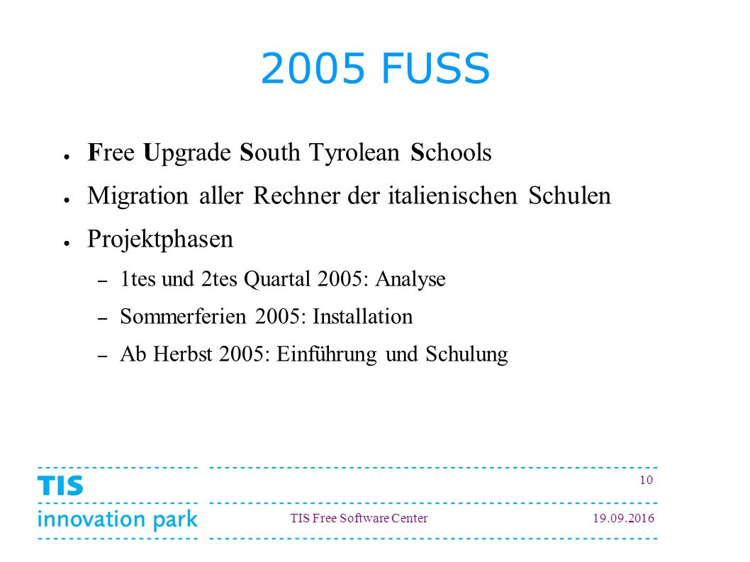 TIS Free Software Center19.09.2016 10 2005 FUSS ● Free Upgrade South Tyrolean Schools ● Migration aller Rechner der italienischen Schulen ● Projektpha
