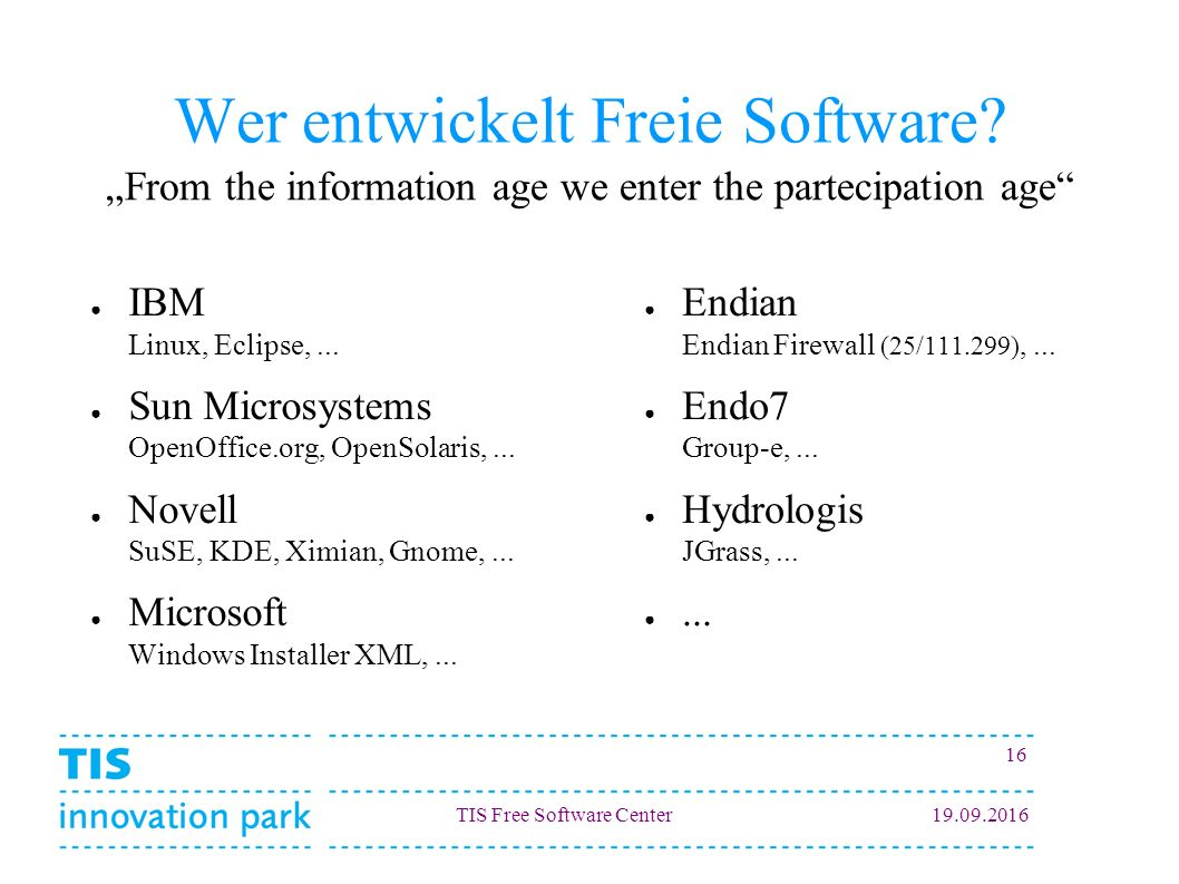 TIS Free Software Center19.09.2016 16 Wer entwickelt Freie Software? ● IBM Linux, Eclipse,... ● Sun Microsystems OpenOffice.org, OpenSolaris,... ● Nov