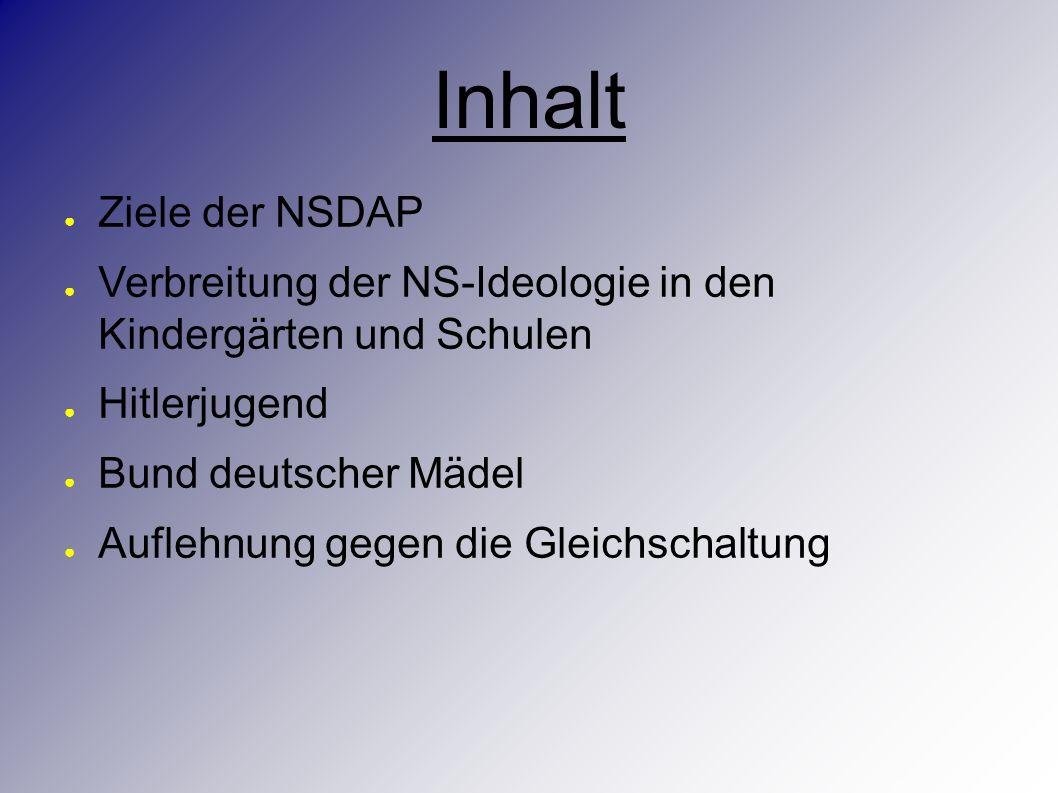 Inhalt ● Ziele der NSDAP ● Verbreitung der NS-Ideologie in den Kindergärten und Schulen ● Hitlerjugend ● Bund deutscher Mädel ● Auflehnung gegen die Gleichschaltung