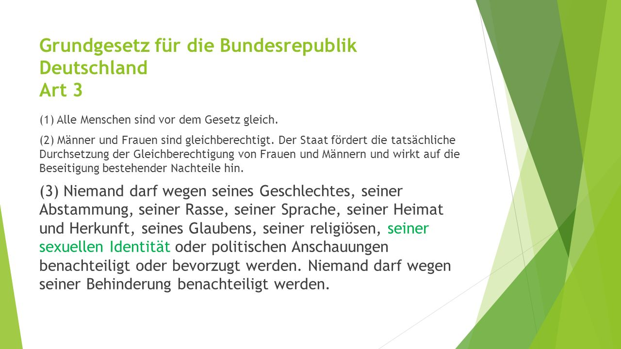 Grundgesetz für die Bundesrepublik Deutschland Art 3 (1) Alle Menschen sind vor dem Gesetz gleich. (2) Männer und Frauen sind gleichberechtigt. Der St