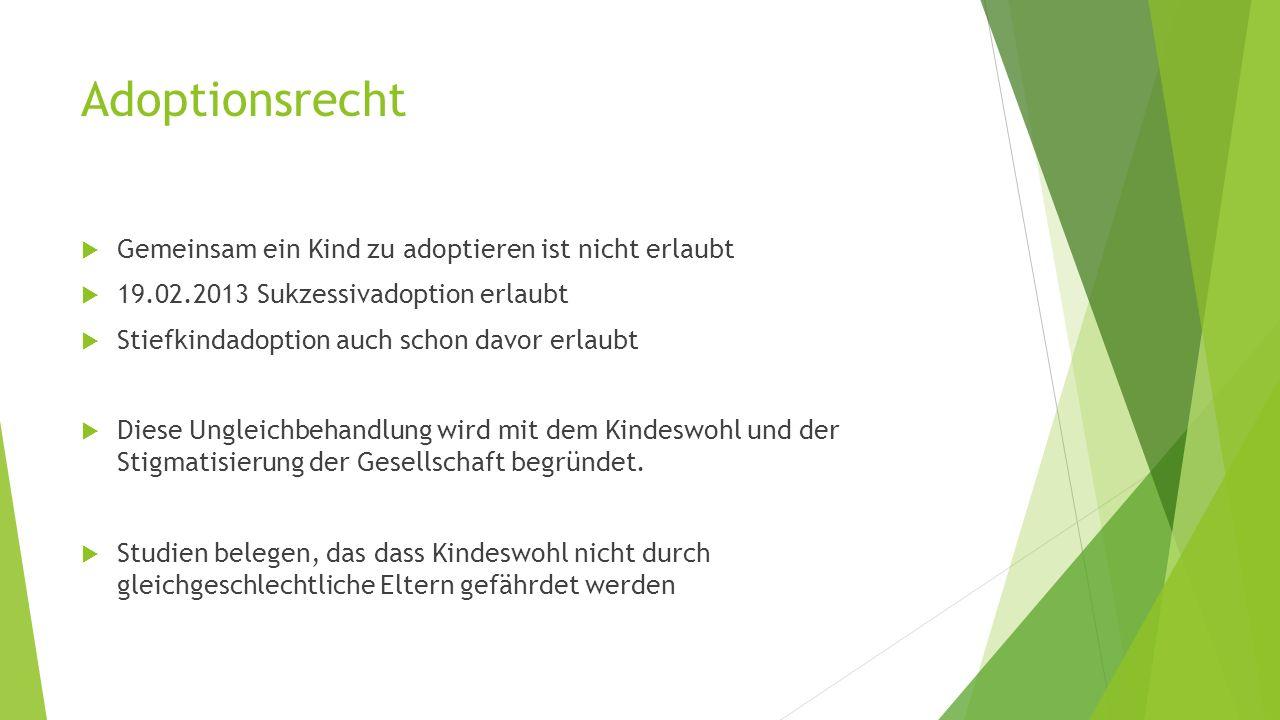 Adoptionsrecht  Gemeinsam ein Kind zu adoptieren ist nicht erlaubt  19.02.2013 Sukzessivadoption erlaubt  Stiefkindadoption auch schon davor erlaubt  Diese Ungleichbehandlung wird mit dem Kindeswohl und der Stigmatisierung der Gesellschaft begründet.