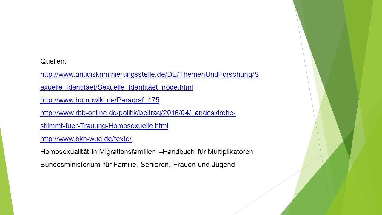 Quellen: http://www.antidiskriminierungsstelle.de/DE/ThemenUndForschung/S exuelle_Identitaet/Sexuelle_Identitaet_node.html http://www.homowiki.de/Paragraf_175 http://www.rbb-online.de/politik/beitrag/2016/04/Landeskirche- stiimmt-fuer-Trauung-Homosexuelle.html http://www.bkh-wue.de/texte/ Homosexualität in Migrationsfamilien –Handbuch für Multiplikatoren Bundesministerium für Familie, Senioren, Frauen und Jugend