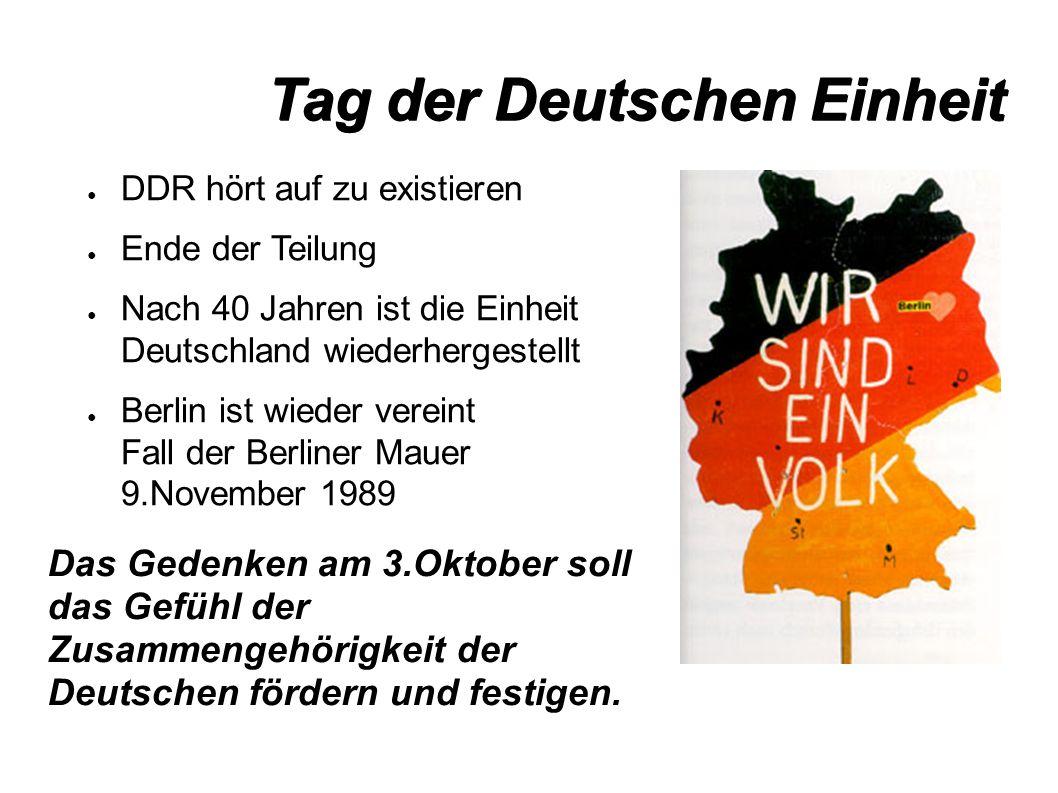 Tag der Deutschen Einheit ● DDR hört auf zu existieren ● Ende der Teilung ● Nach 40 Jahren ist die Einheit Deutschland wiederhergestellt ● Berlin ist wieder vereint Fall der Berliner Mauer 9.November 1989 Das Gedenken am 3.Oktober soll das Gefühl der Zusammengehörigkeit der Deutschen fördern und festigen.