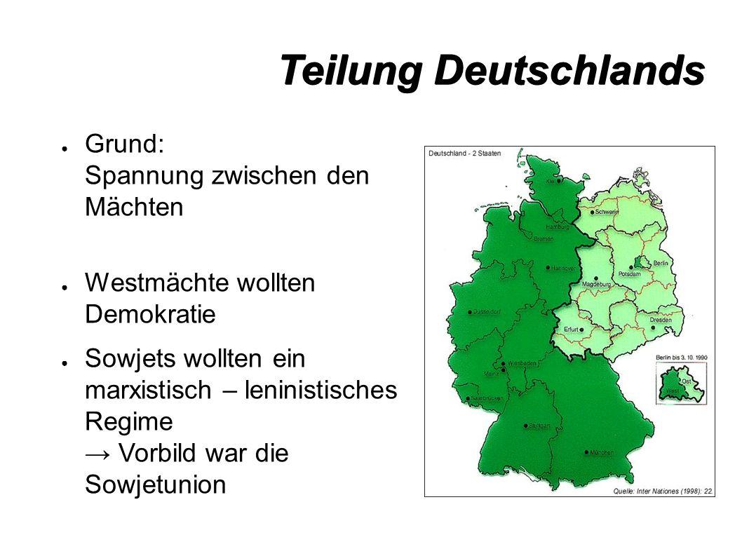 Teilung Deutschlands ● Grund: Spannung zwischen den Mächten ● Westmächte wollten Demokratie ● Sowjets wollten ein marxistisch – leninistisches Regime → Vorbild war die Sowjetunion