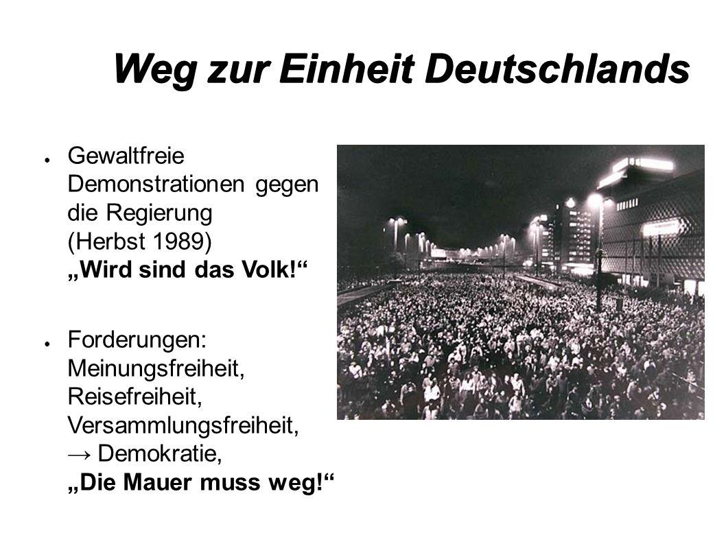 """Weg zur Einheit Deutschlands ● Gewaltfreie Demonstrationen gegen die Regierung (Herbst 1989) """"Wird sind das Volk! ● Forderungen: Meinungsfreiheit, Reisefreiheit, Versammlungsfreiheit, → Demokratie, """"Die Mauer muss weg!"""