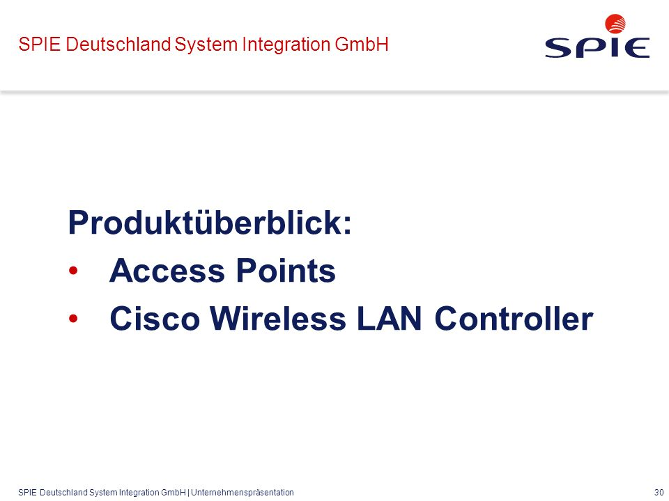 SPIE Deutschland System Integration GmbH | Unternehmenspräsentation 30 SPIE Deutschland System Integration GmbH Produktüberblick: Access Points Cisco Wireless LAN Controller