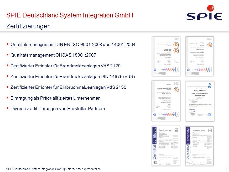 SPIE Deutschland System Integration GmbH | Unternehmenspräsentation  Qualitätsmanagement DIN EN ISO 9001:2008 und 14001:2004  Qualitätsmanagement OHSAS 18001:2007  Zertifizierter Errichter für Brandmeldeanlagen VdS 2129  Zertifizierter Errichter für Brandmeldeanlagen DIN 14675 (VdS)  Zertifizierter Errichter für Einbruchmeldeanlagen VdS 2130  Eintragung als Präqualifiziertes Unternehmen  Diverse Zertifizierungen von Hersteller-Partnern 7 SPIE Deutschland System Integration GmbH Zertifizierungen