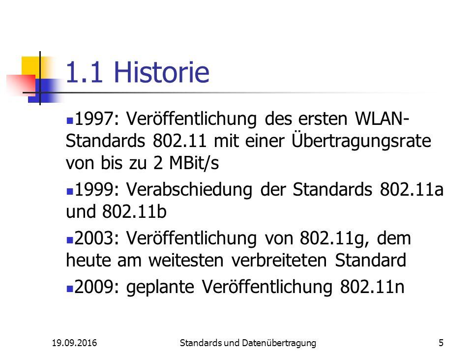 19.09.2016 Standards und Datenübertragung 5 1.1 Historie 1997: Veröffentlichung des ersten WLAN- Standards 802.11 mit einer Übertragungsrate von bis zu 2 MBit/s 1999: Verabschiedung der Standards 802.11a und 802.11b 2003: Veröffentlichung von 802.11g, dem heute am weitesten verbreiteten Standard 2009: geplante Veröffentlichung 802.11n