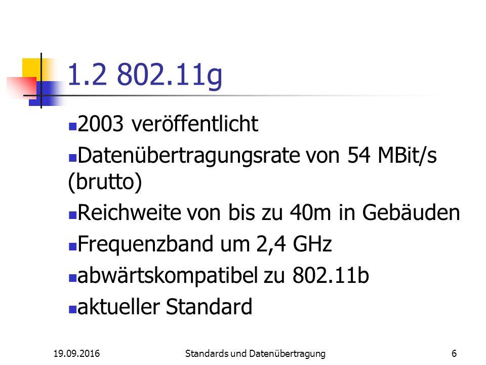 19.09.2016 Standards und Datenübertragung 6 1.2 802.11g 2003 veröffentlicht Datenübertragungsrate von 54 MBit/s (brutto) Reichweite von bis zu 40m in Gebäuden Frequenzband um 2,4 GHz abwärtskompatibel zu 802.11b aktueller Standard