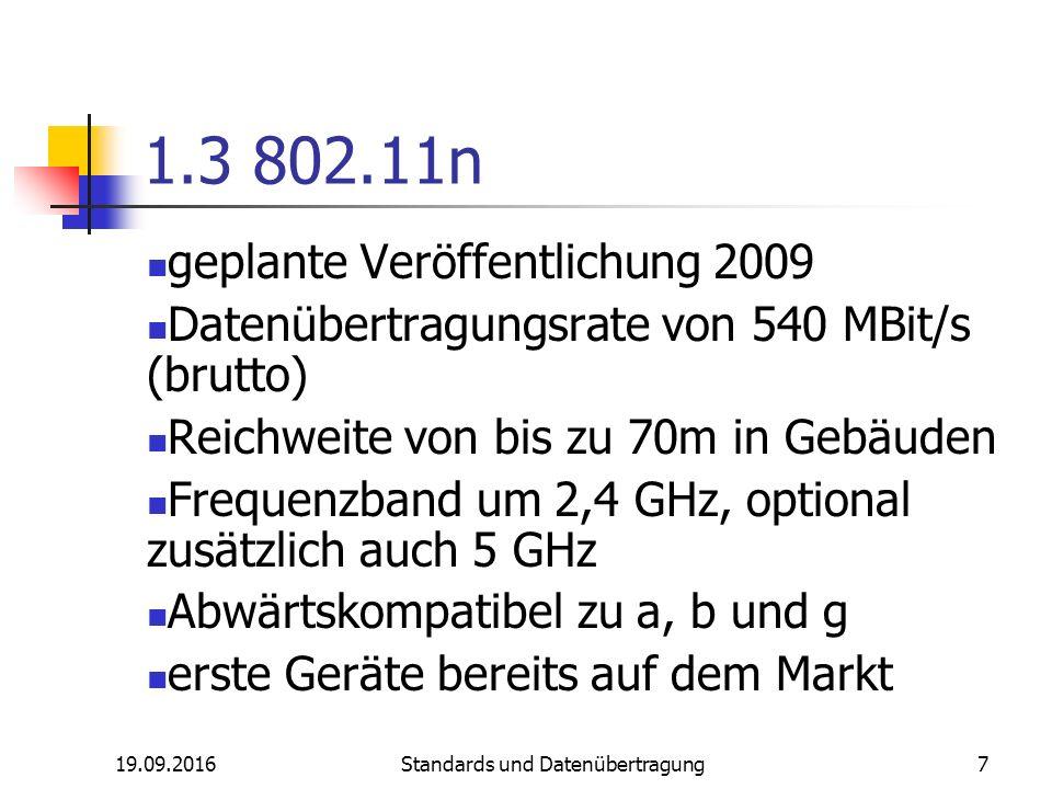 19.09.2016 Standards und Datenübertragung 7 1.3 802.11n geplante Veröffentlichung 2009 Datenübertragungsrate von 540 MBit/s (brutto) Reichweite von bis zu 70m in Gebäuden Frequenzband um 2,4 GHz, optional zusätzlich auch 5 GHz Abwärtskompatibel zu a, b und g erste Geräte bereits auf dem Markt