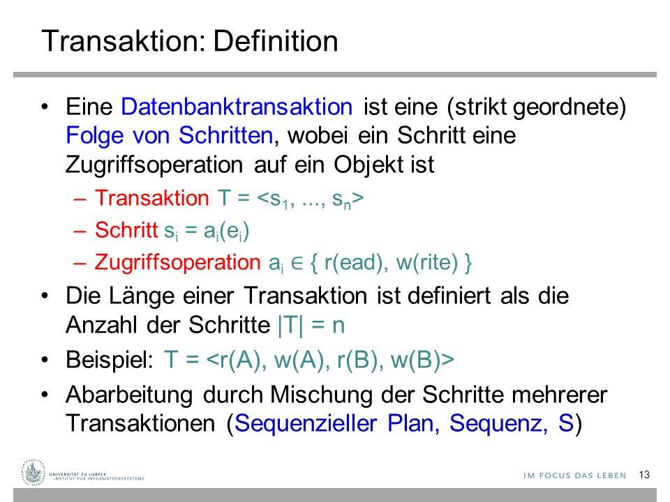 Transaktion: Definition Eine Datenbanktransaktion ist eine (strikt geordnete) Folge von Schritten, wobei ein Schritt eine Zugriffsoperation auf ein Objekt ist –Transaktion T = –Schritt s i = a i (e i ) –Zugriffsoperation a i ∈ { r(ead), w(rite) } Die Länge einer Transaktion ist definiert als die Anzahl der Schritte |T| = n Beispiel: T = Abarbeitung durch Mischung der Schritte mehrerer Transaktionen (Sequenzieller Plan, Sequenz, S) 13