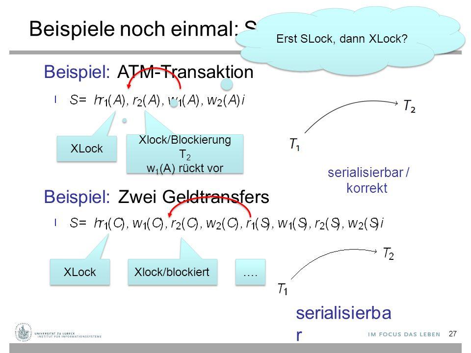 Beispiele noch einmal: Serialisierungsgraph 27 Beispiel: ATM-Transaktion Beispiel: Zwei Geldtransfers nicht serialisierbar / nicht korrekt serialisierba r Konfliktrelation: XLock Xlock/blockiert XLock Xlock/Blockierung T 2 w 1 (A) rückt vor serialisierbar / korrekt ….