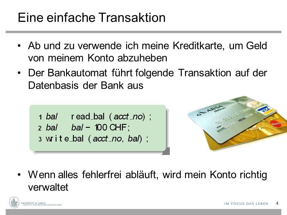 Eine einfache Transaktion Ab und zu verwende ich meine Kreditkarte, um Geld von meinem Konto abzuheben Der Bankautomat führt folgende Transaktion auf der Datenbasis der Bank aus Wenn alles fehlerfrei abläuft, wird mein Konto richtig verwaltet 4