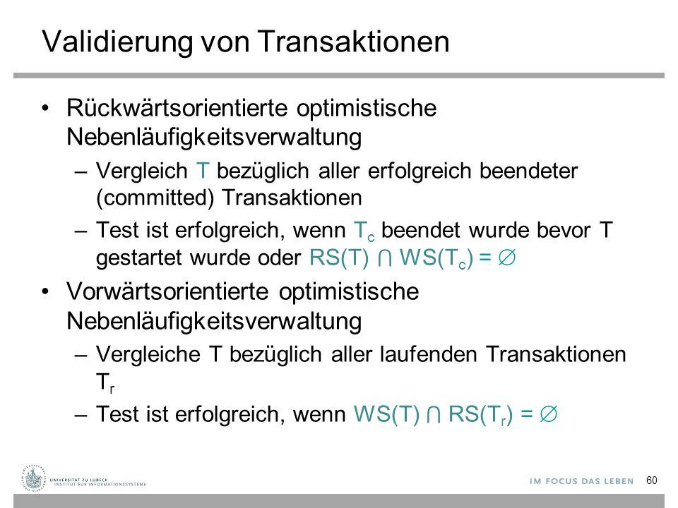 Validierung von Transaktionen Rückwärtsorientierte optimistische Nebenläufigkeitsverwaltung –Vergleich T bezüglich aller erfolgreich beendeter (committed) Transaktionen –Test ist erfolgreich, wenn T c beendet wurde bevor T gestartet wurde oder RS(T) ⋂ WS(T c ) =  Vorwärtsorientierte optimistische Nebenläufigkeitsverwaltung –Vergleiche T bezüglich aller laufenden Transaktionen T r –Test ist erfolgreich, wenn WS(T) ⋂ RS(T r ) =  60