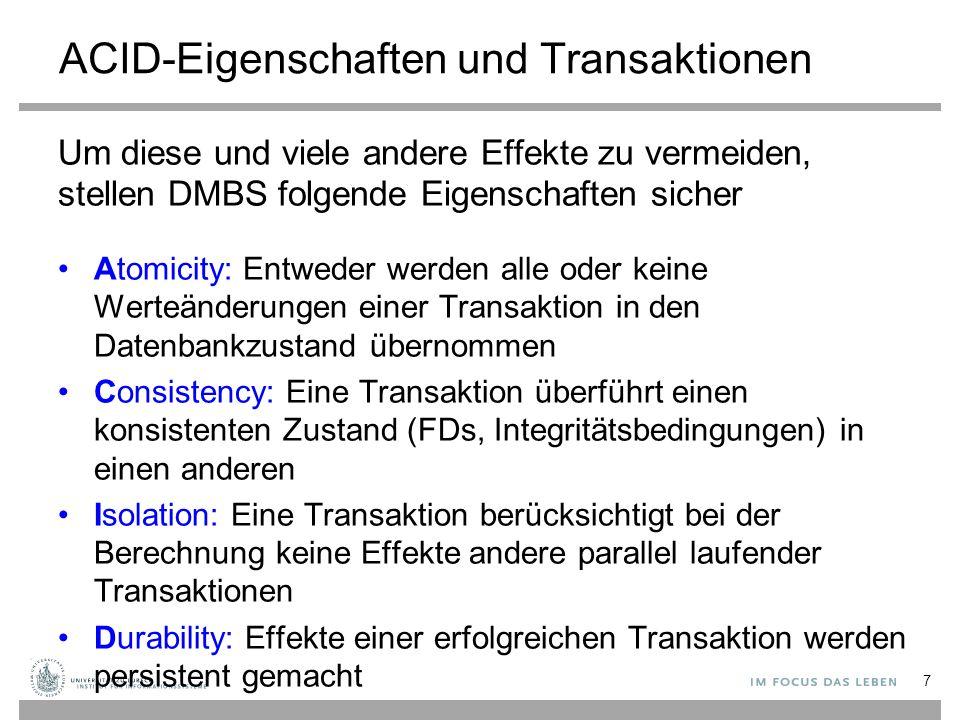 ACID-Eigenschaften und Transaktionen Um diese und viele andere Effekte zu vermeiden, stellen DMBS folgende Eigenschaften sicher Atomicity: Entweder werden alle oder keine Werteänderungen einer Transaktion in den Datenbankzustand übernommen Consistency: Eine Transaktion überführt einen konsistenten Zustand (FDs, Integritätsbedingungen) in einen anderen Isolation: Eine Transaktion berücksichtigt bei der Berechnung keine Effekte andere parallel laufender Transaktionen Durability: Effekte einer erfolgreichen Transaktion werden persistent gemacht 7
