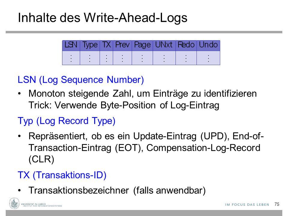 Inhalte des Write-Ahead-Logs LSN (Log Sequence Number) Monoton steigende Zahl, um Einträge zu identifizieren Trick: Verwende Byte-Position of Log-Eintrag Typ (Log Record Type) Repräsentiert, ob es ein Update-Eintrag (UPD), End-of- Transaction-Eintrag (EOT), Compensation-Log-Record (CLR) TX (Transaktions-ID) Transaktionsbezeichner (falls anwendbar) 75