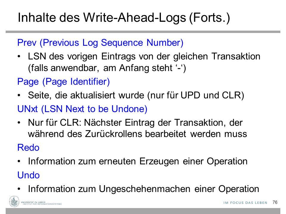 Inhalte des Write-Ahead-Logs (Forts.) Prev (Previous Log Sequence Number) LSN des vorigen Eintrags von der gleichen Transaktion (falls anwendbar, am Anfang steht '-') Page (Page Identifier) Seite, die aktualisiert wurde (nur für UPD und CLR) UNxt (LSN Next to be Undone) Nur für CLR: Nächster Eintrag der Transaktion, der während des Zurückrollens bearbeitet werden muss Redo Information zum erneuten Erzeugen einer Operation Undo Information zum Ungeschehenmachen einer Operation 76