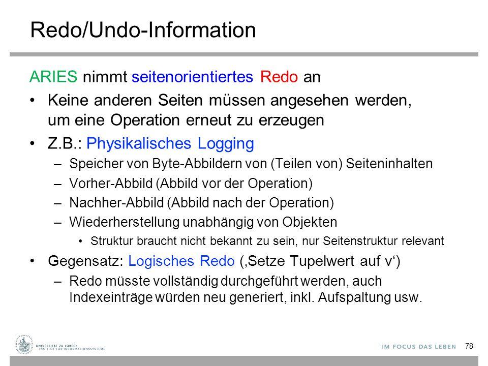 Redo/Undo-Information ARIES nimmt seitenorientiertes Redo an Keine anderen Seiten müssen angesehen werden, um eine Operation erneut zu erzeugen Z.B.: Physikalisches Logging –Speicher von Byte-Abbildern von (Teilen von) Seiteninhalten –Vorher-Abbild (Abbild vor der Operation) –Nachher-Abbild (Abbild nach der Operation) –Wiederherstellung unabhängig von Objekten Struktur braucht nicht bekannt zu sein, nur Seitenstruktur relevant Gegensatz: Logisches Redo ('Setze Tupelwert auf v') –Redo müsste vollständig durchgeführt werden, auch Indexeinträge würden neu generiert, inkl.