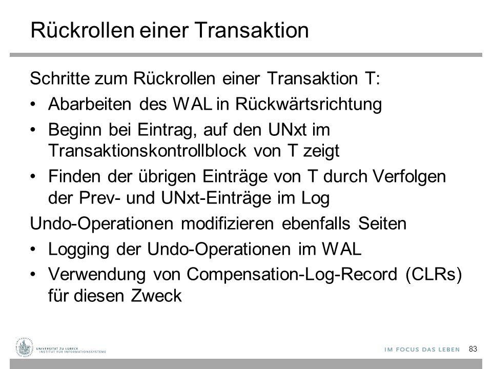 Rückrollen einer Transaktion Schritte zum Rückrollen einer Transaktion T: Abarbeiten des WAL in Rückwärtsrichtung Beginn bei Eintrag, auf den UNxt im Transaktionskontrollblock von T zeigt Finden der übrigen Einträge von T durch Verfolgen der Prev- und UNxt-Einträge im Log Undo-Operationen modifizieren ebenfalls Seiten Logging der Undo-Operationen im WAL Verwendung von Compensation-Log-Record (CLRs) für diesen Zweck 83