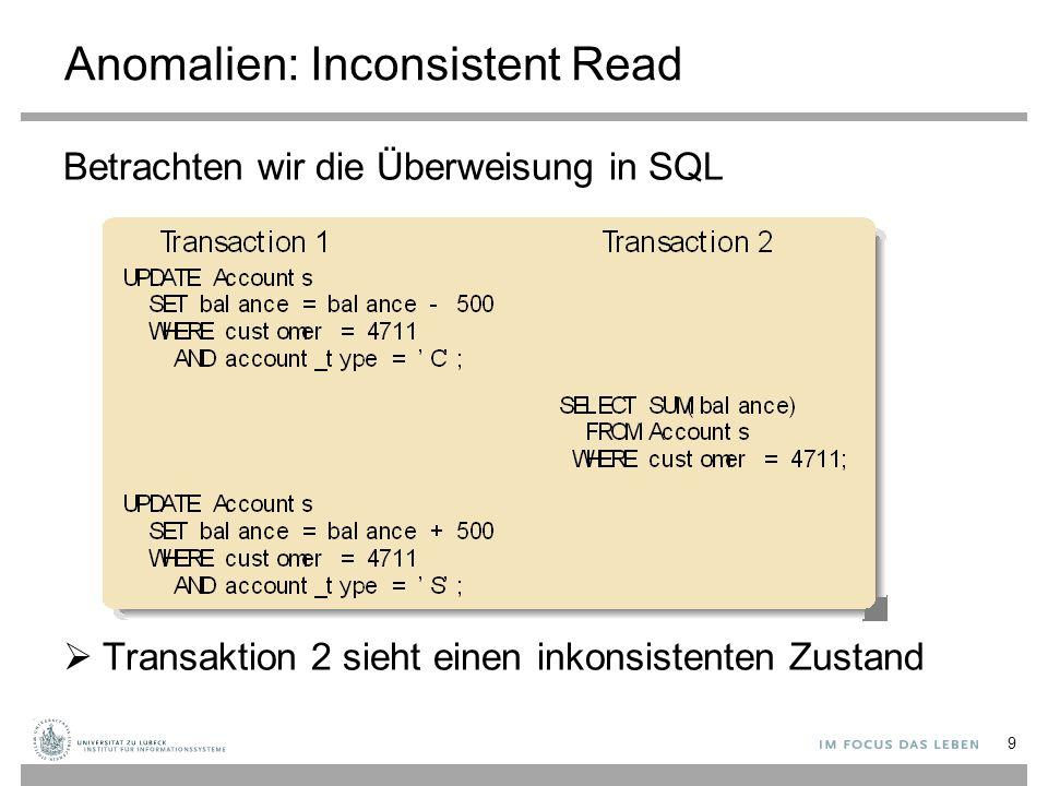 Anomalien: Inconsistent Read Betrachten wir die Überweisung in SQL  Transaktion 2 sieht einen inkonsistenten Zustand 9