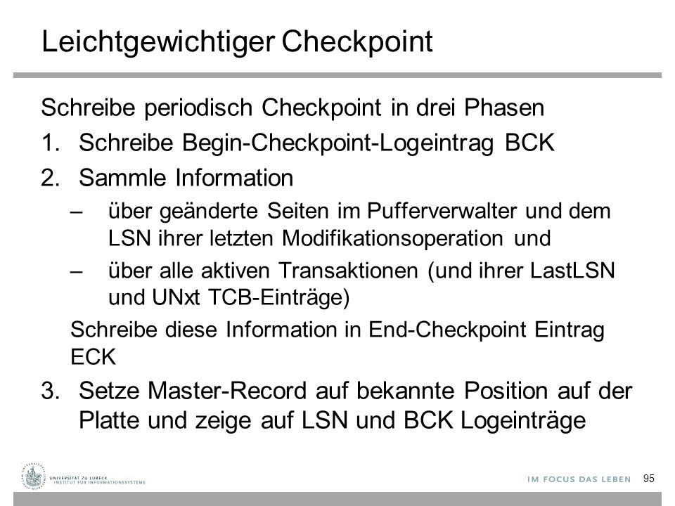 Leichtgewichtiger Checkpoint Schreibe periodisch Checkpoint in drei Phasen 1.Schreibe Begin-Checkpoint-Logeintrag BCK 2.Sammle Information –über geänderte Seiten im Pufferverwalter und dem LSN ihrer letzten Modifikationsoperation und –über alle aktiven Transaktionen (und ihrer LastLSN und UNxt TCB-Einträge) Schreibe diese Information in End-Checkpoint Eintrag ECK 3.Setze Master-Record auf bekannte Position auf der Platte und zeige auf LSN und BCK Logeinträge 95