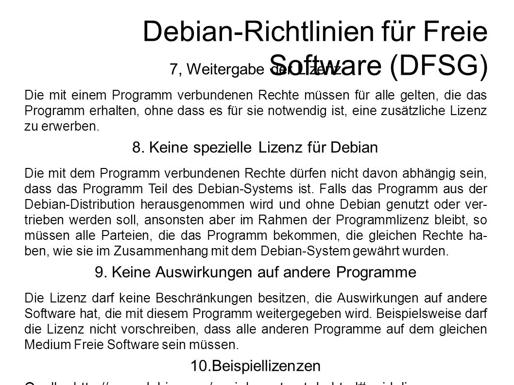 Debian-Richtlinien für Freie Software (DFSG) 7, Weitergabe der Lizenz Die mit einem Programm verbundenen Rechte müssen für alle gelten, die das Programm erhalten, ohne dass es für sie notwendig ist, eine zusätzliche Lizenz zu erwerben.