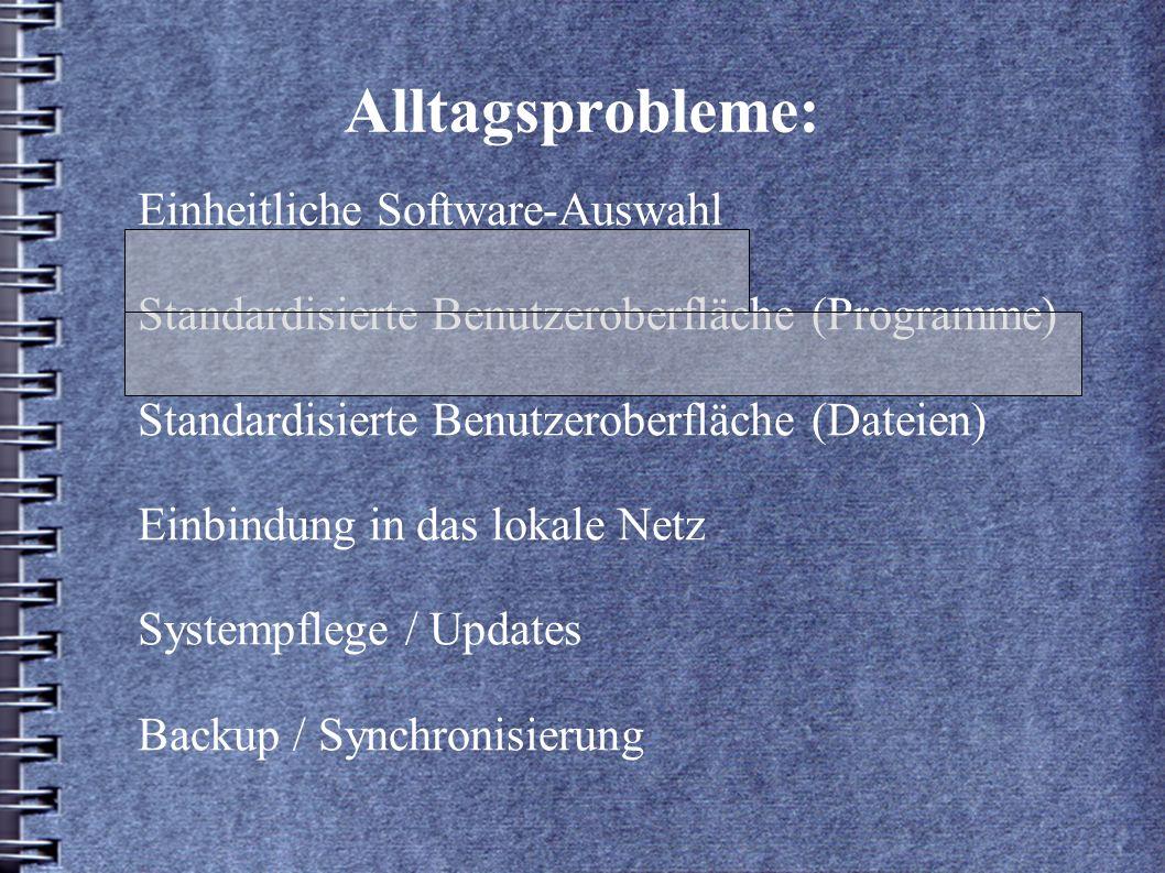 Alltagsprobleme: Einheitliche Software-Auswahl Standardisierte Benutzeroberfläche (Programme) Standardisierte Benutzeroberfläche (Dateien) Einbindung in das lokale Netz Systempflege / Updates Backup / Synchronisierung