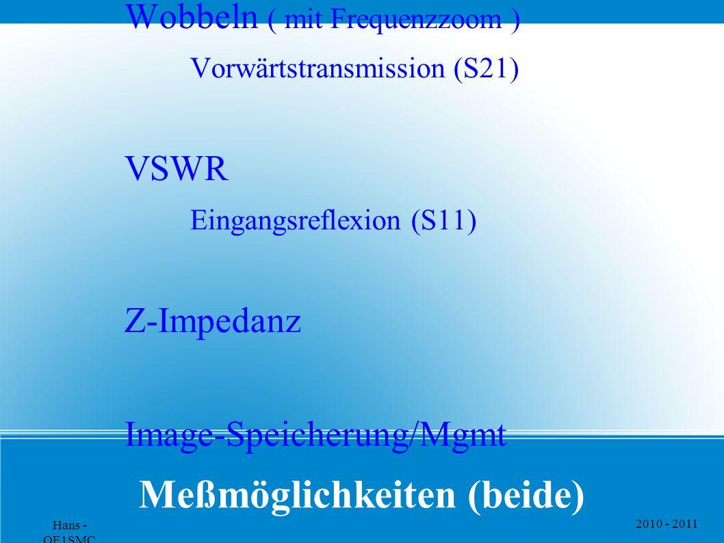 2010 - 2011 Hans - OE1SMC Meßmöglichkeiten (beide) Wobbeln ( mit Frequenzzoom ) Vorwärtstransmission (S21) VSWR Eingangsreflexion (S11) Z-Impedanz Ima