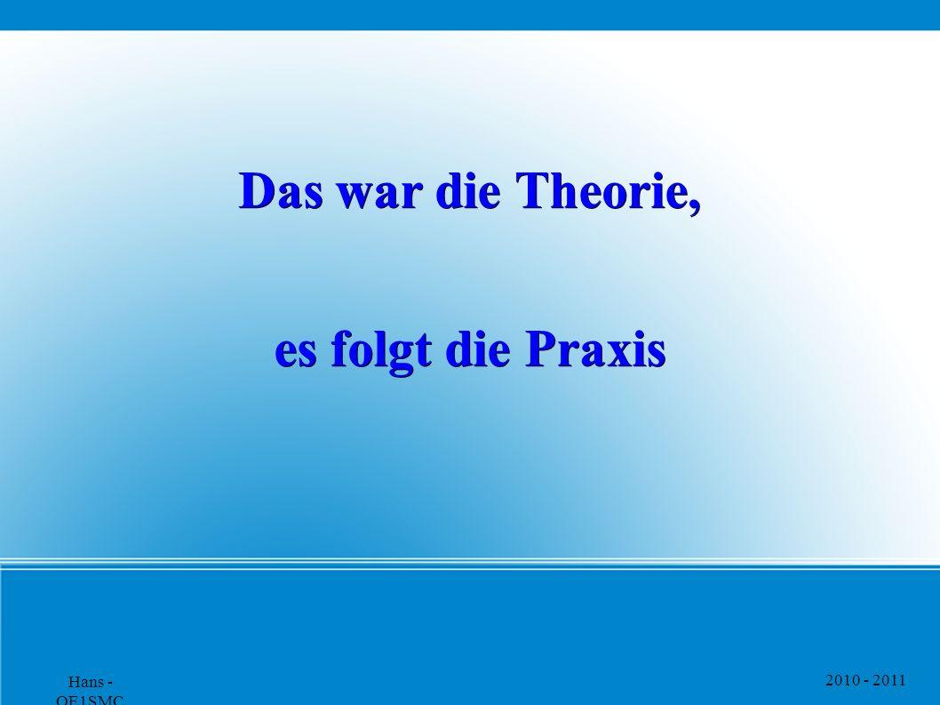 2010 - 2011 Hans - OE1SMC Das war die Theorie, es folgt die Praxis