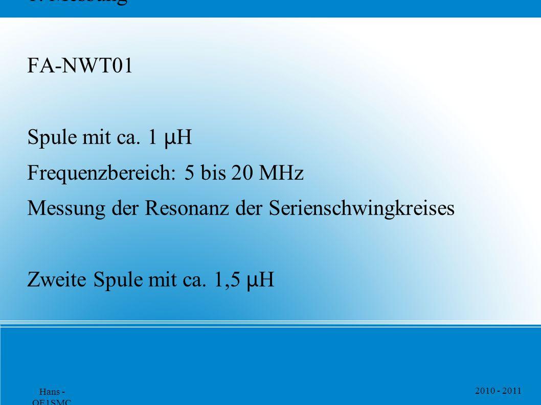 2010 - 2011 Hans - OE1SMC 1. Messung FA-NWT01 Spule mit ca. 1 μ H Frequenzbereich: 5 bis 20 MHz Messung der Resonanz der Serienschwingkreises Zweite S