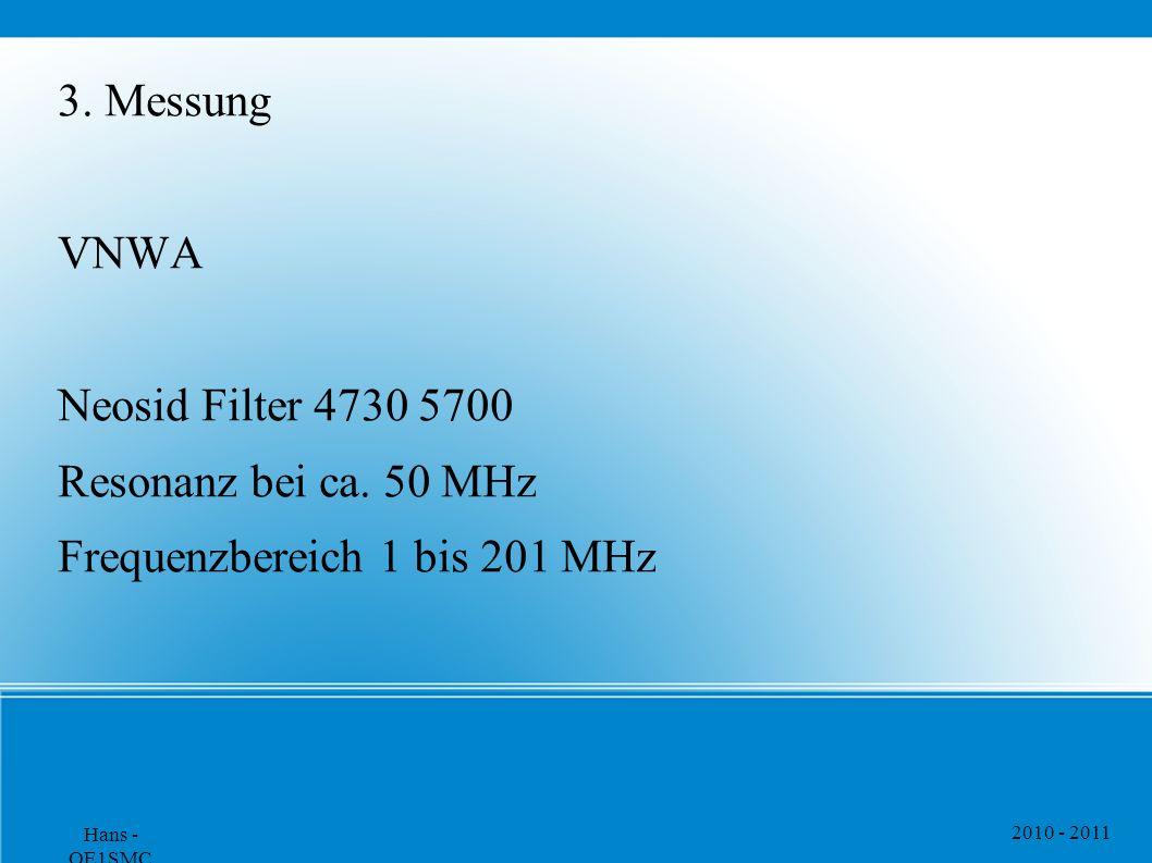 2010 - 2011 Hans - OE1SMC 3. Messung VNWA Neosid Filter 4730 5700 Resonanz bei ca. 50 MHz Frequenzbereich 1 bis 201 MHz