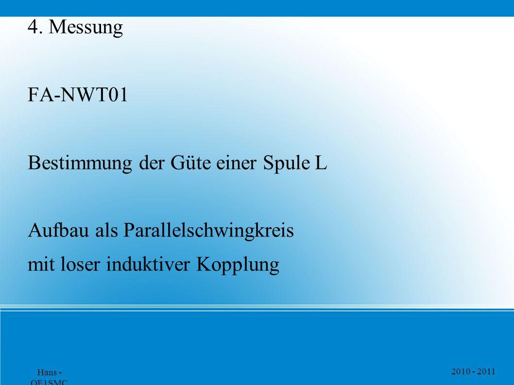 2010 - 2011 Hans - OE1SMC 4. Messung FA-NWT01 Bestimmung der Güte einer Spule L Aufbau als Parallelschwingkreis mit loser induktiver Kopplung
