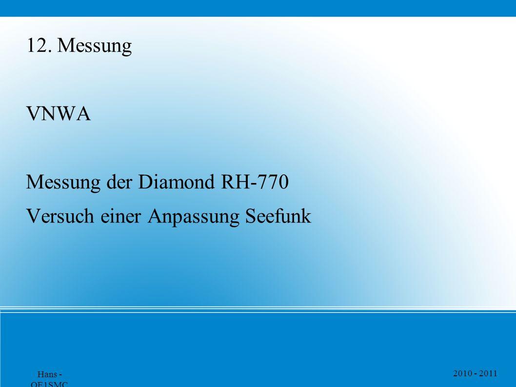 2010 - 2011 Hans - OE1SMC 12. Messung VNWA Messung der Diamond RH-770 Versuch einer Anpassung Seefunk