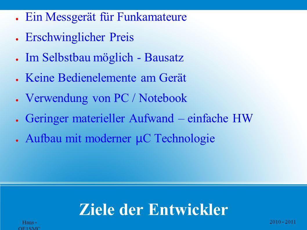 2010 - 2011 Hans - OE1SMC Ziele der Entwickler ● Ein Messgerät für Funkamateure ● Erschwinglicher Preis ● Im Selbstbau möglich - Bausatz ● Keine Bedie