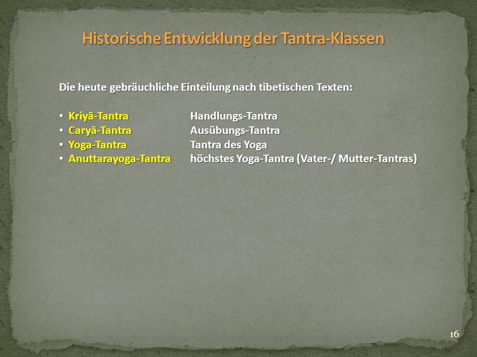 16 Die heute gebräuchliche Einteilung nach tibetischen Texten: Kriyā-TantraHandlungs-Tantra Kriyā-TantraHandlungs-Tantra Caryā-TantraAusübungs-Tantra Caryā-TantraAusübungs-Tantra Yoga-TantraTantra des Yoga Yoga-TantraTantra des Yoga Anuttarayoga-Tantrahöchstes Yoga-Tantra (Vater-/ Mutter-Tantras) Anuttarayoga-Tantrahöchstes Yoga-Tantra (Vater-/ Mutter-Tantras)