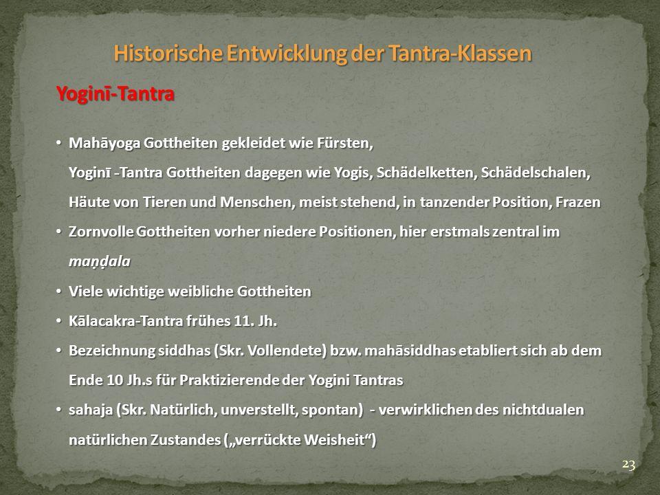 23 Yoginī-Tantra Yoginī-Tantra Mahāyoga Gottheiten gekleidet wie Fürsten, Mahāyoga Gottheiten gekleidet wie Fürsten, Yogin ī - Tantra Gottheiten dagegen wie Yogis, Schädelketten, Schädelschalen, Häute von Tieren und Menschen, meist stehend, in tanzender Position, Frazen Zornvolle Gottheiten vorher niedere Positionen, hier erstmals zentral im maṇḍala Zornvolle Gottheiten vorher niedere Positionen, hier erstmals zentral im maṇḍala Viele wichtige weibliche Gottheiten Viele wichtige weibliche Gottheiten Kālacakra-Tantra frühes 11.