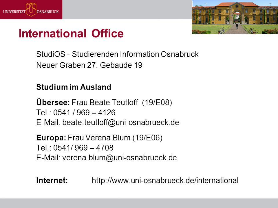 International Office StudiOS - Studierenden Information Osnabrück Neuer Graben 27, Gebäude 19 Studium im Ausland Übersee: Frau Beate Teutloff (19/E08) Tel.: 0541 / 969 – 4126 E-Mail: beate.teutloff@uni-osnabrueck.de Europa: Frau Verena Blum (19/E06) Tel.: 0541/ 969 – 4708 E-Mail: verena.blum@uni-osnabrueck.de Internet:http://www.uni-osnabrueck.de/international
