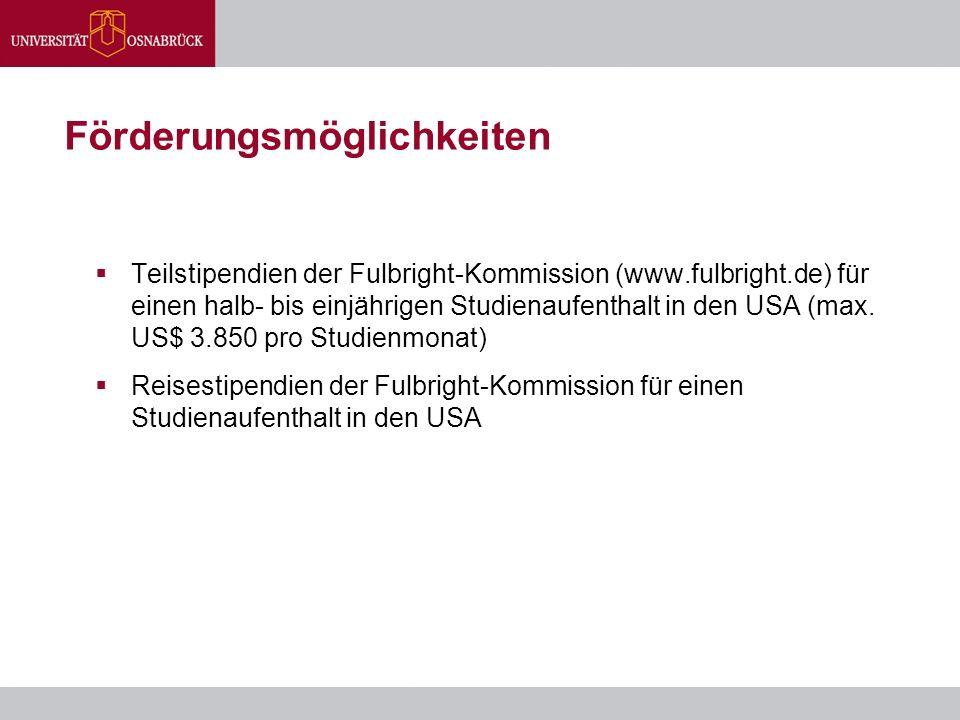 Förderungsmöglichkeiten  Teilstipendien der Fulbright-Kommission (www.fulbright.de) für einen halb- bis einjährigen Studienaufenthalt in den USA (max