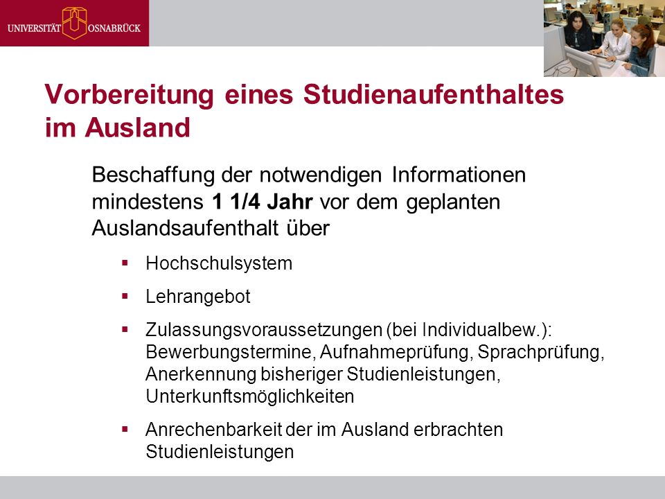 Vorbereitung eines Studienaufenthaltes im Ausland Beschaffung der notwendigen Informationen mindestens 1 1/4 Jahr vor dem geplanten Auslandsaufenthalt