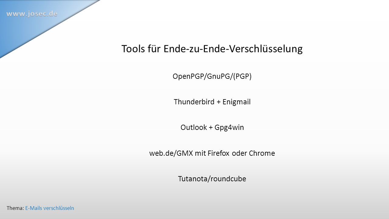 Tools für Ende-zu-Ende-Verschlüsselung OpenPGP/GnuPG/(PGP) Thunderbird + Enigmail Outlook + Gpg4win web.de/GMX mit Firefox oder Chrome Tutanota/roundcube Thema: E-Mails verschlüsseln