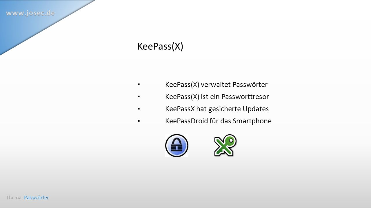 KeePass(X) ▪ KeePass(X) verwaltet Passwörter ▪ KeePass(X) ist ein Passworttresor ▪KeePassX hat gesicherte Updates ▪ KeePassDroid für das Smartphone Thema: Passwörter