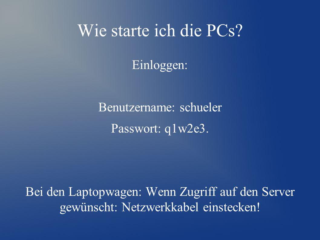 Wie starte ich die PCs. Einloggen: Benutzername: schueler Passwort: q1w2e3.